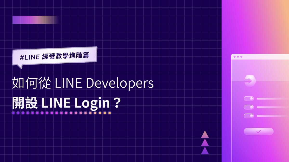 LINE 經營教學進階篇|如何從 LINE Developers 開設 LINE Login?