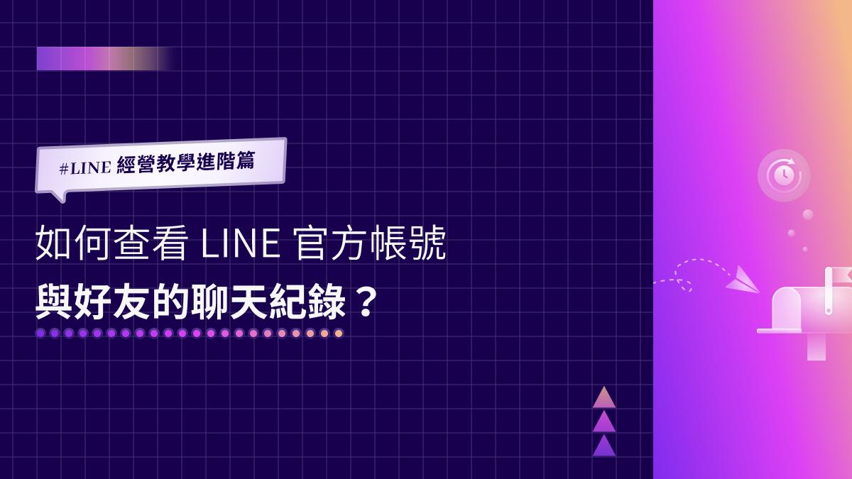 LINE 經營教學進階篇|如何查看 LINE 官方帳號與好友的聊天紀錄?