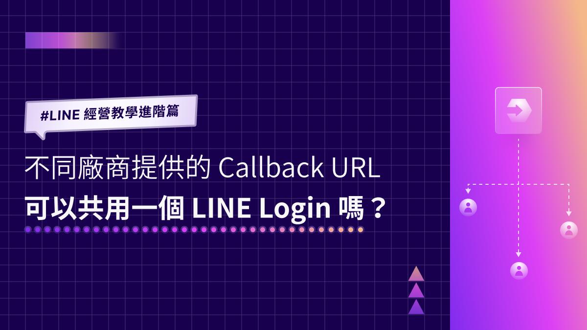 LINE 經營教學進階篇 不同技術廠商提供的 Callback URL 可以共用一個 LINE Login 嗎?