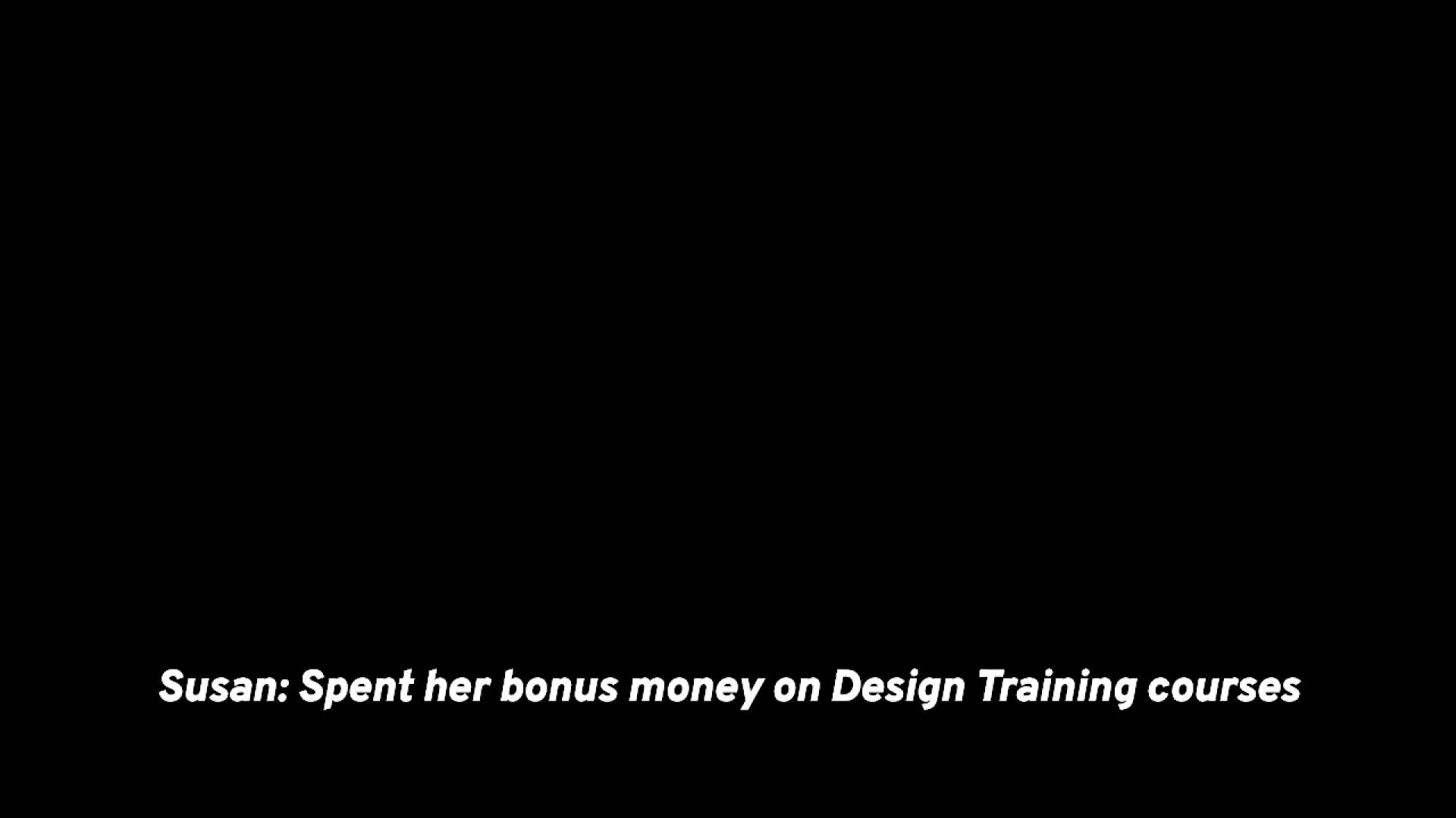 Susan: Spent her bonus money on Design Training courses
