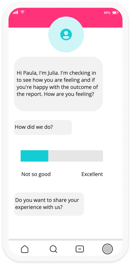 """A third screenshot featuring the iMatter interface with a person reaching out to the user via the chat their message reads """"Hi Paula, I'm Julia, I'm checking in to see how you are feeling and if you're happy with the outcome of the report. How are you feeling?"""" Then asking the user """"how did we do? allowing them to set a slider between """"not so good"""" and excellent"""", before finally asking """"Do you want to share your experience with us?"""""""