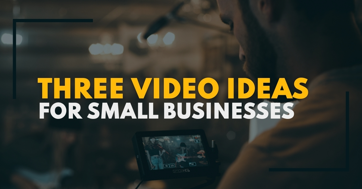 Three Video Content Ideas For Small Businesses