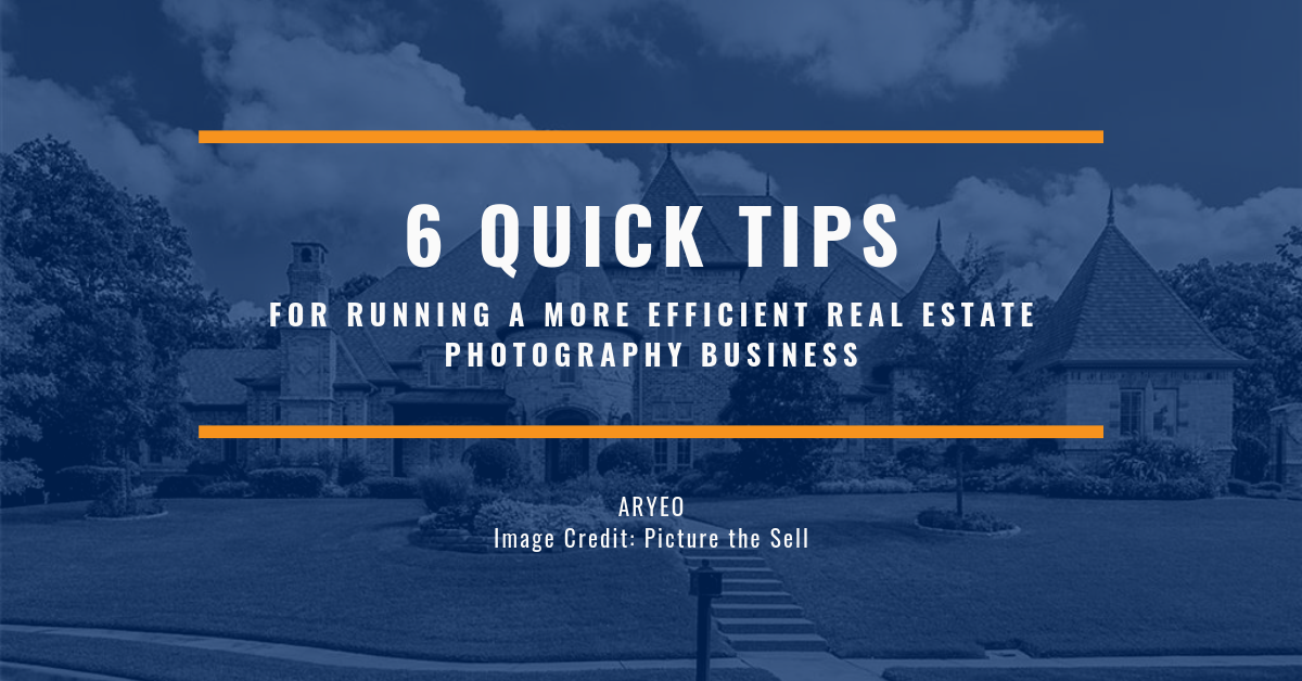 6 Quick Tips For Running a More Efficient Real Estate Photography Business
