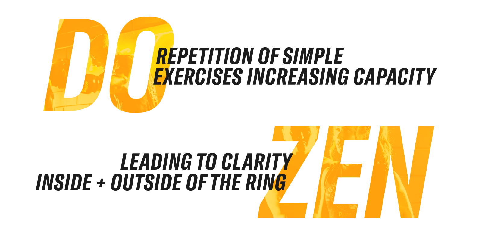 Image Breakdown of DO + ZEN.  DO: Repetition of simple exercises increasing capacity  Zen: Leading to clarity inside and outside of the ring