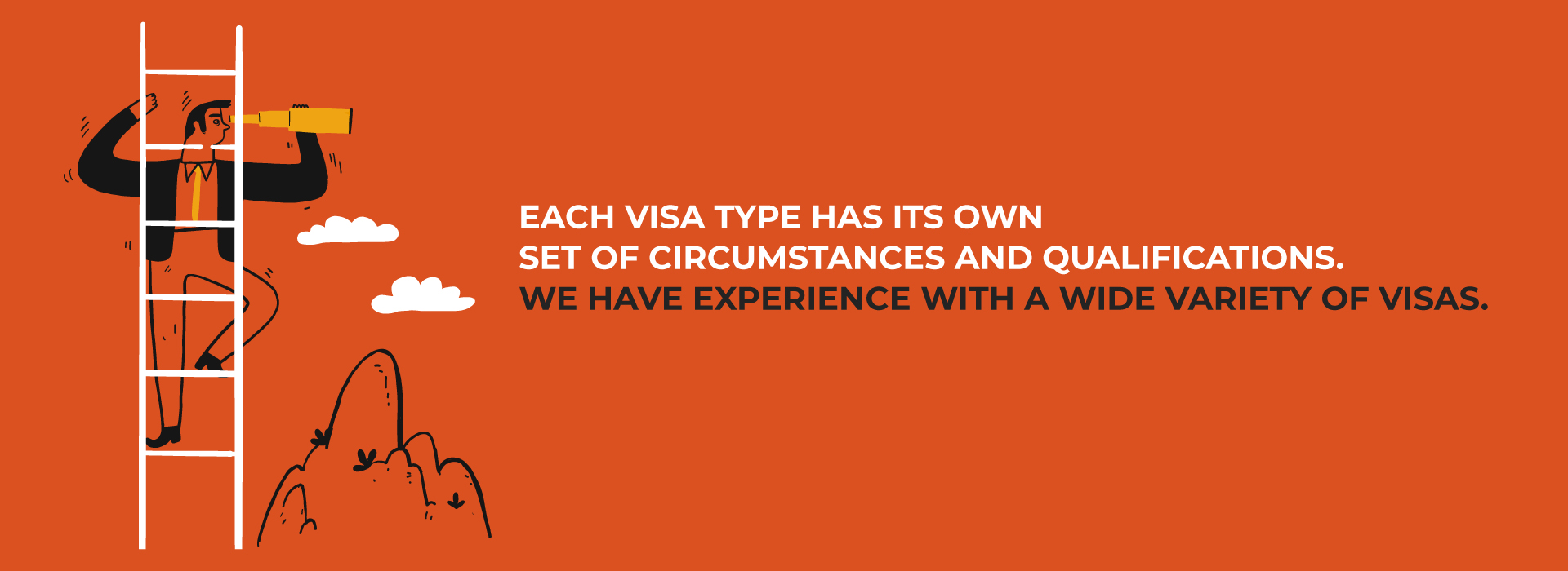 Each visa type has its own set of circumstances and qualifications. We have experience with a wide variety of visas.