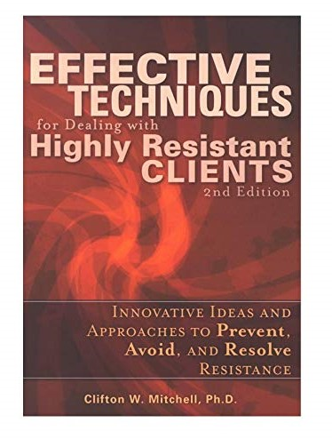 Effective Techniques for Dealing with Highly Resistant Clients: Innovative Ideas and Approaches to Prevent, Avoid, and Resolve Therapeutic Resistance