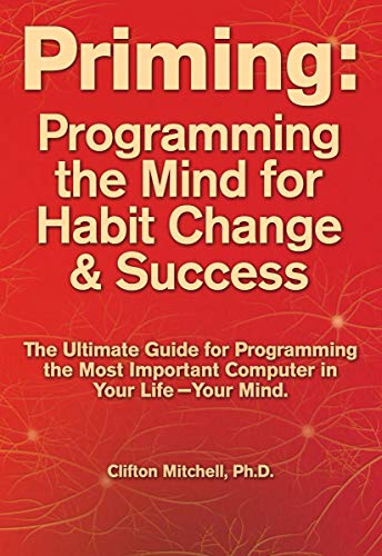 Priming: Programming the Mind for Habit Change and Success: The Ultimate Guide to Programming the Most Important Computer in Your Life--Your Mind