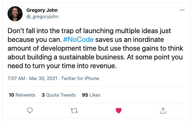 A tweet from Twitter user Gregory John saying Don't fall into the trap of launching multiple ideas just because you can. NoCode saves us an inordinate amount of development time but use those gains to think about building a sustainable business. At some point you need to turn your time into revenue.