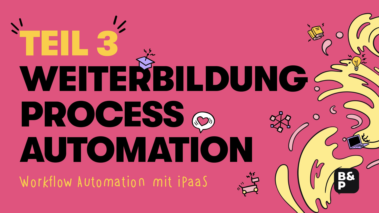 Weiterbildungsangebote Prozessautomatisierung: Workflow Automation mit iPaaS (Teil 3)