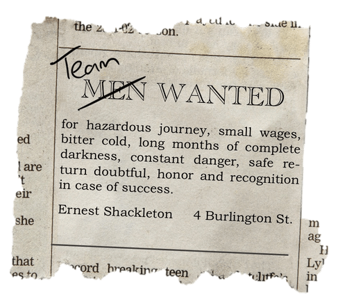 """A cutout from an old newspaper, reading: """"men wanted for hazardous journey, small wages, bitter cold, long months of complete darkness, constant danger, safe return doubtful, honor and recognition in case of success. Ernest Shackleton. 4 Burlington St."""". The word """"men"""" has been crossed out and replaced with """"team""""."""