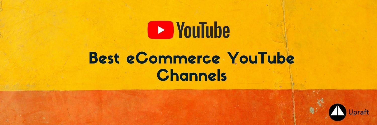 Handpicked list of best eCommerce YouTube Channels| Upraft