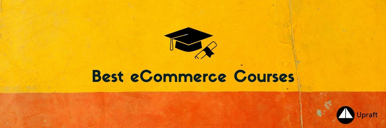 Handpicked list of best eCommerce Courses| Upraft