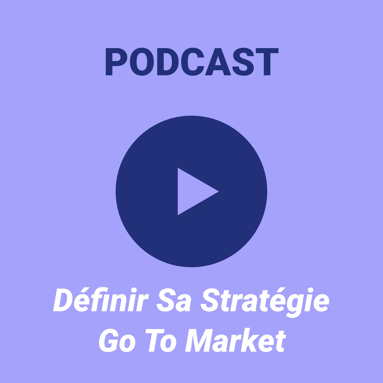 Ep #3 — Définir sa stratégie go to market