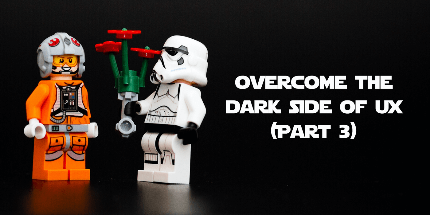 Overcome the dark side of UX (part 3)