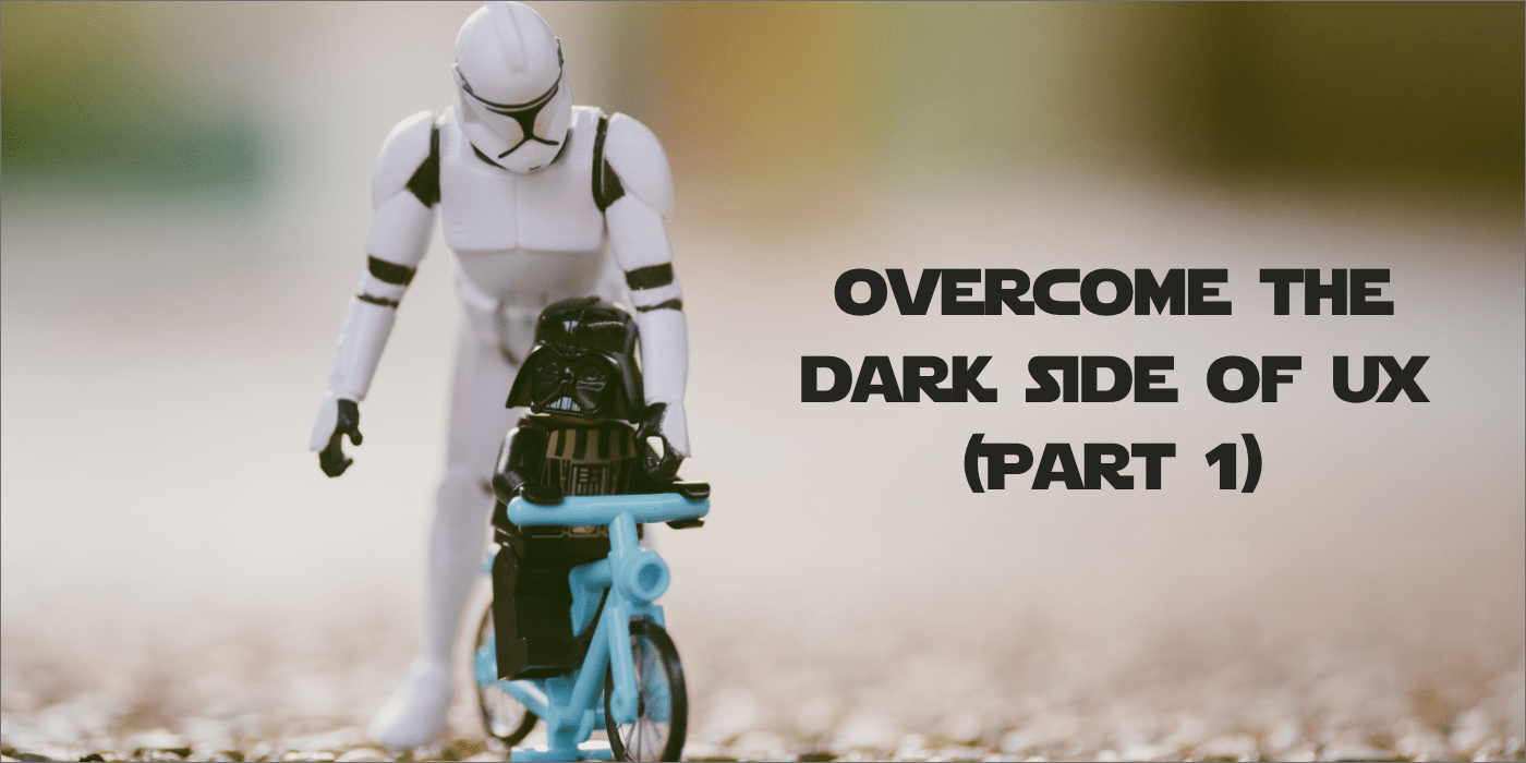 Overcome the dark side of UX (Part 1)