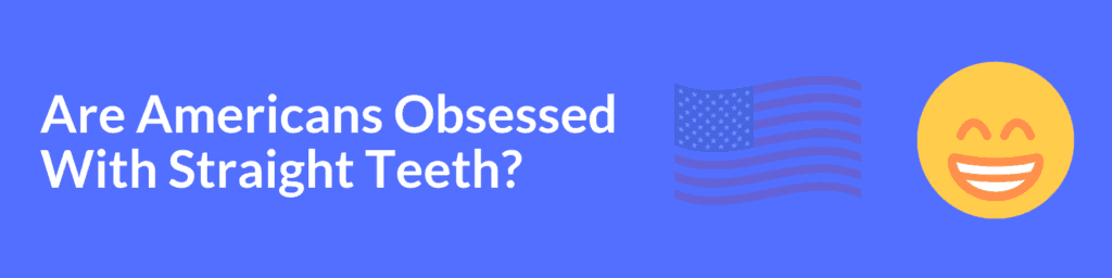 Are Americans Obsessed With Straight Teeth