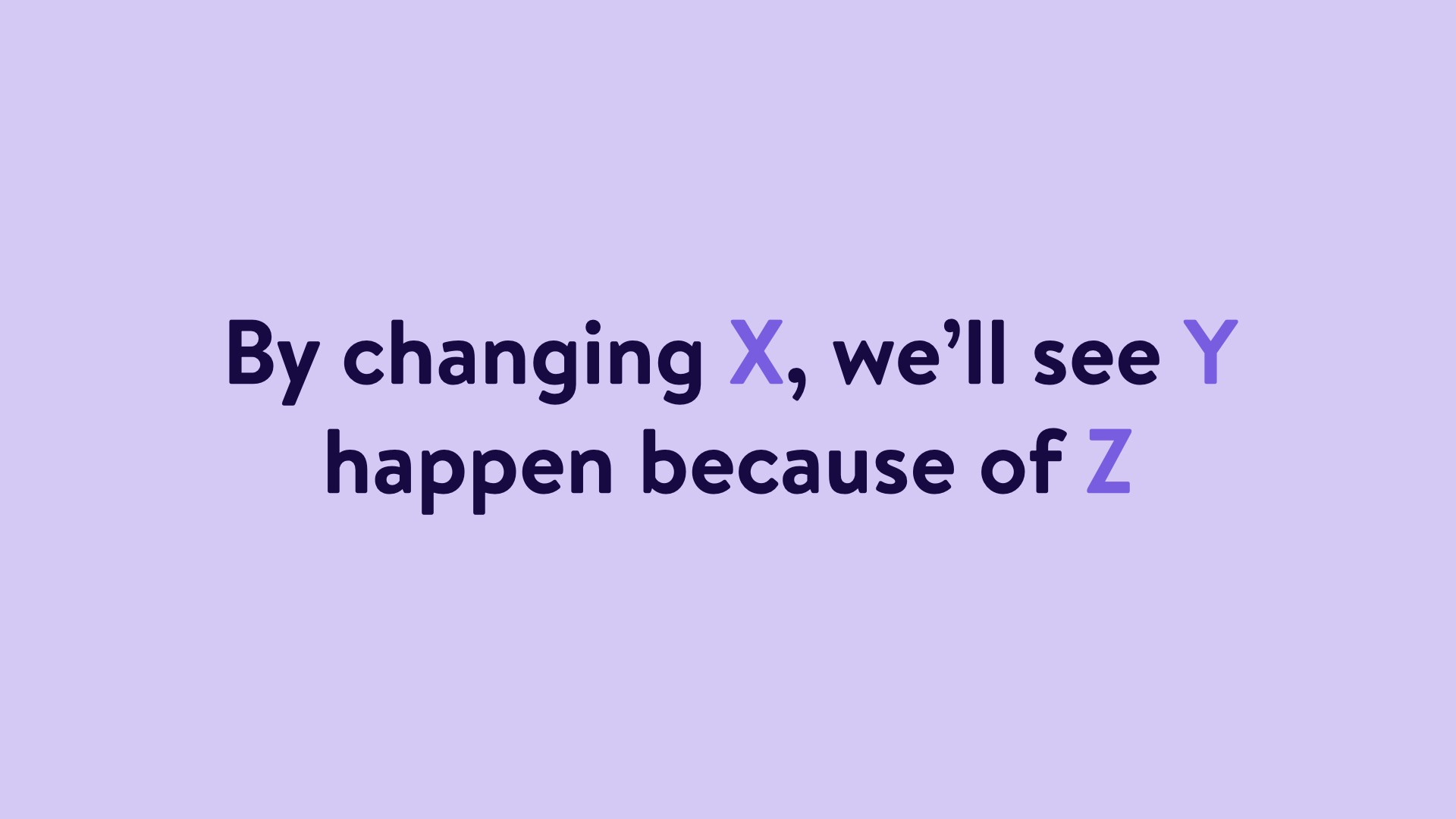 """""""By changing X, we'll see Y happen because of Z"""""""