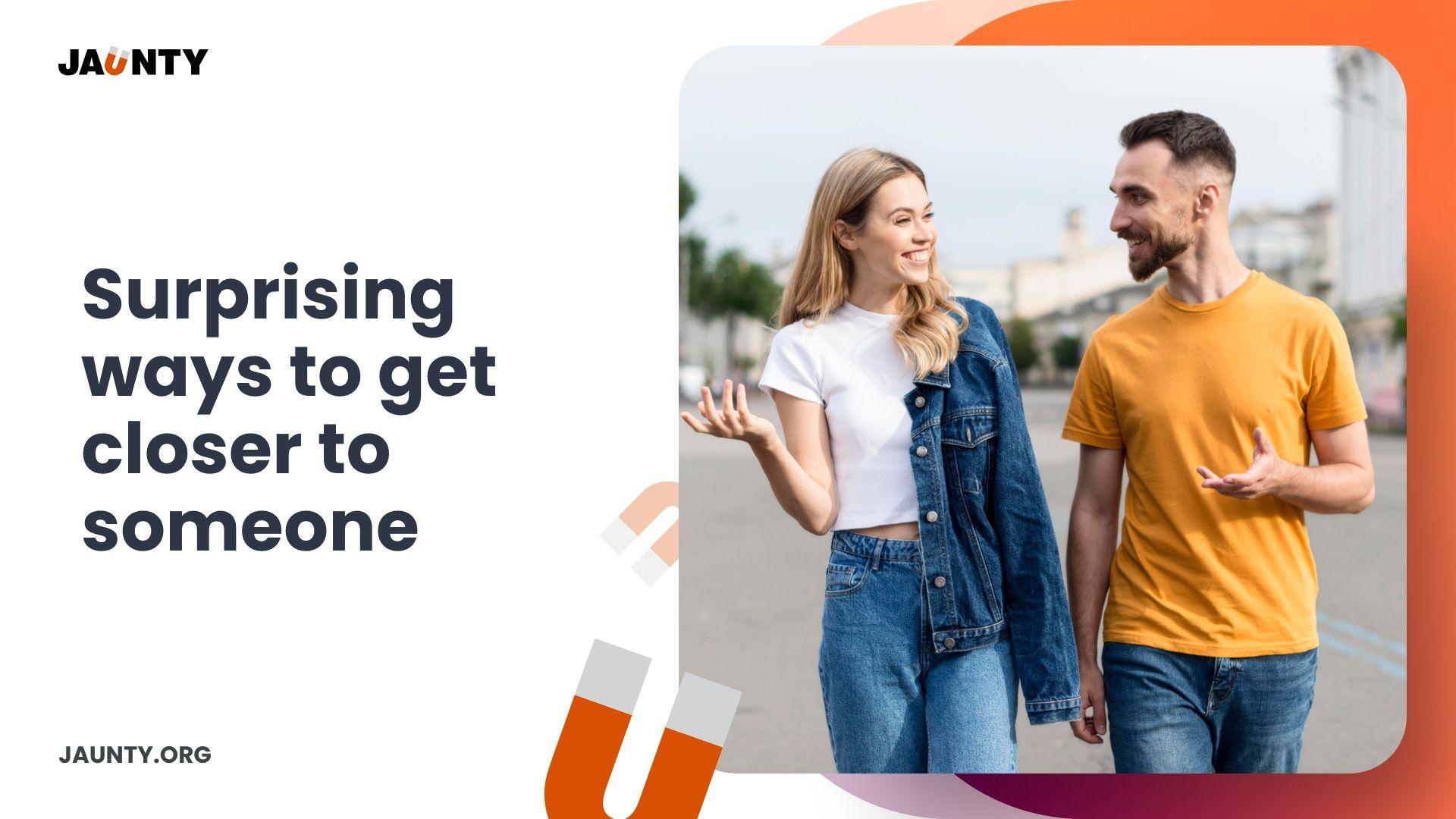 Surprising ways to get closer to someone