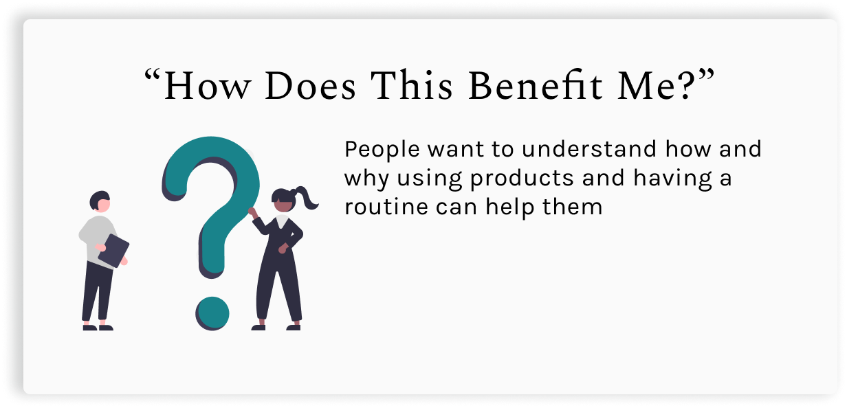 """""""How does this benefit me?"""".  People want to understand how and why using products and having a routine can help them"""