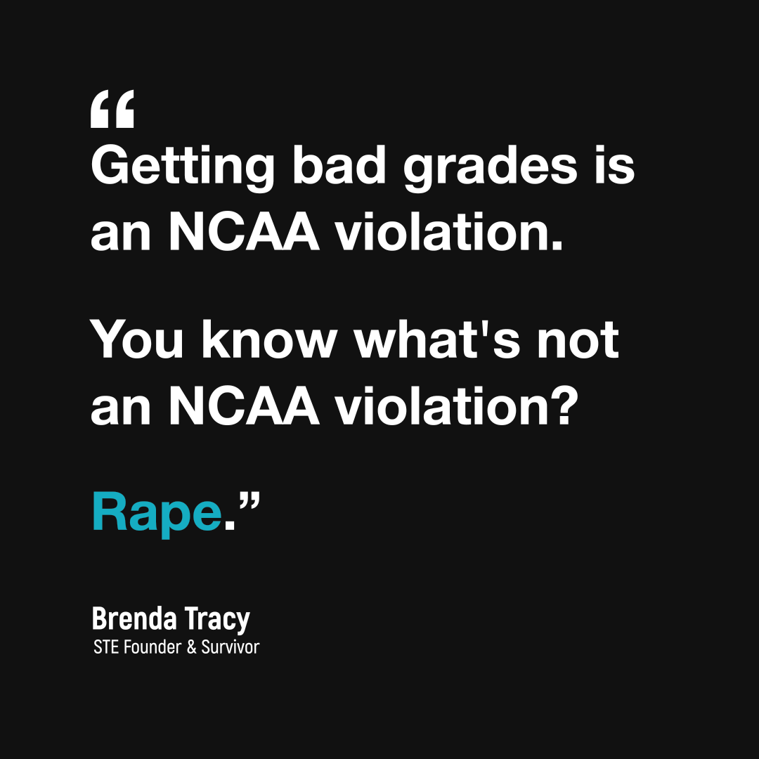 """A quote graphic that reads:   """"Getting bad grades is an NCAA violation.   You know what's not an NCAA violation? Rape.""""   Brenda Tracy STE Founder & Survivor"""