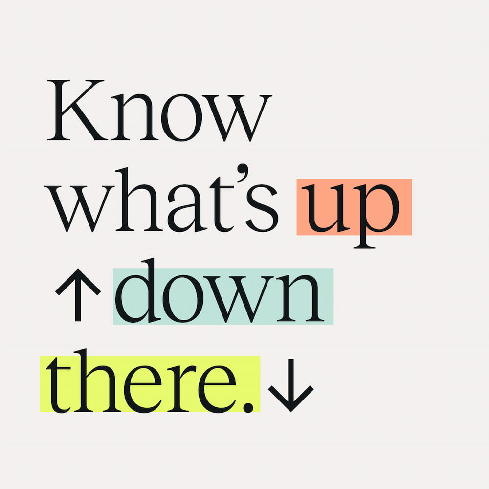 Know what's up down there.