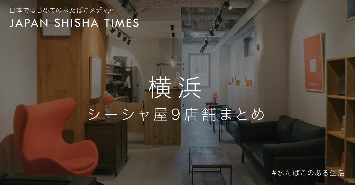横浜 シーシャ専門店 9店舗まとめ-2021年最新版|シーシャ(水たばこ)専門店情報 - JAPAN SHISHA TIMES