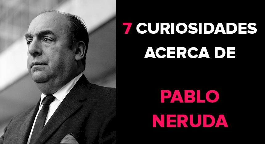 7 curiosidades acerca de Pablo Neruda