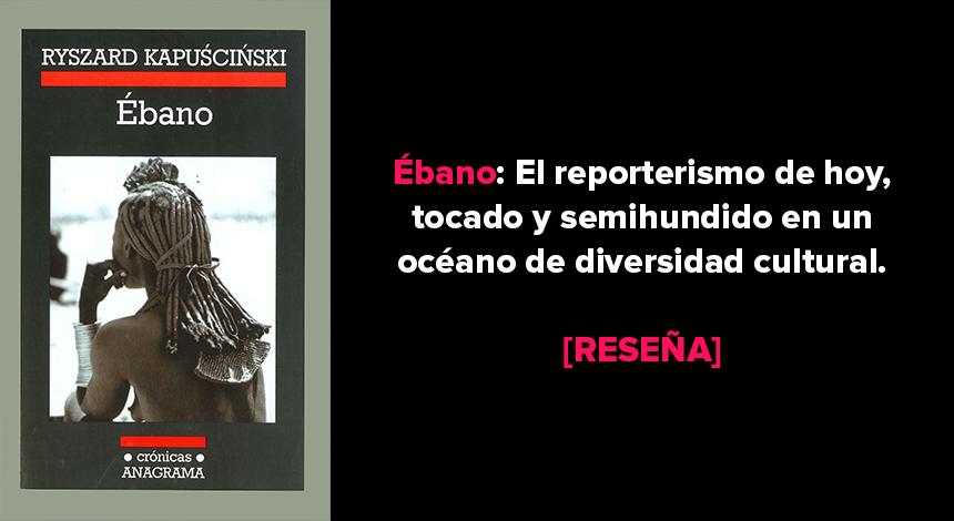 Ébano: El reporterismo de hoy, tocado y semihundido en un océano de diversidad cultural [RESEÑA]