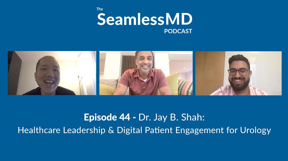 SeamlessMD Podcast - Episode 44 - Dr. Jay B. Shah: Healthcare Leadership & Digital Patient Engagement for Urology