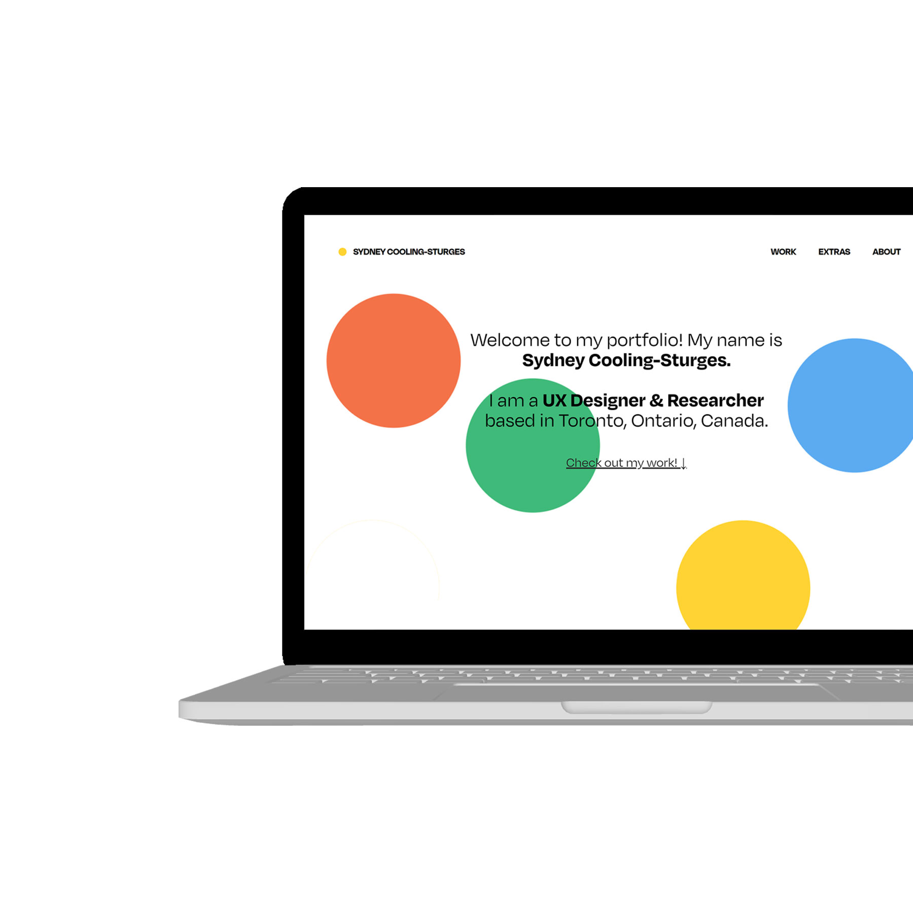 """A laptop interface displaying the home page of Sydney Cooling-Sturges's portfolio. The screen has a white background and shows 4 medium circles scattered on the page in red, green, blue, and yellow. On top of these circles reads """"Welcome to my portfolio! My name is Sydney Cooling-Sturges. I am a UX Designer & Researcher based in Toronto, Ontario, Canada."""""""