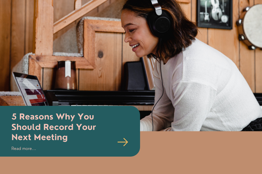 5 Reasons Why You Should Record Your Next Meeting