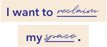 I want to reclaim my space