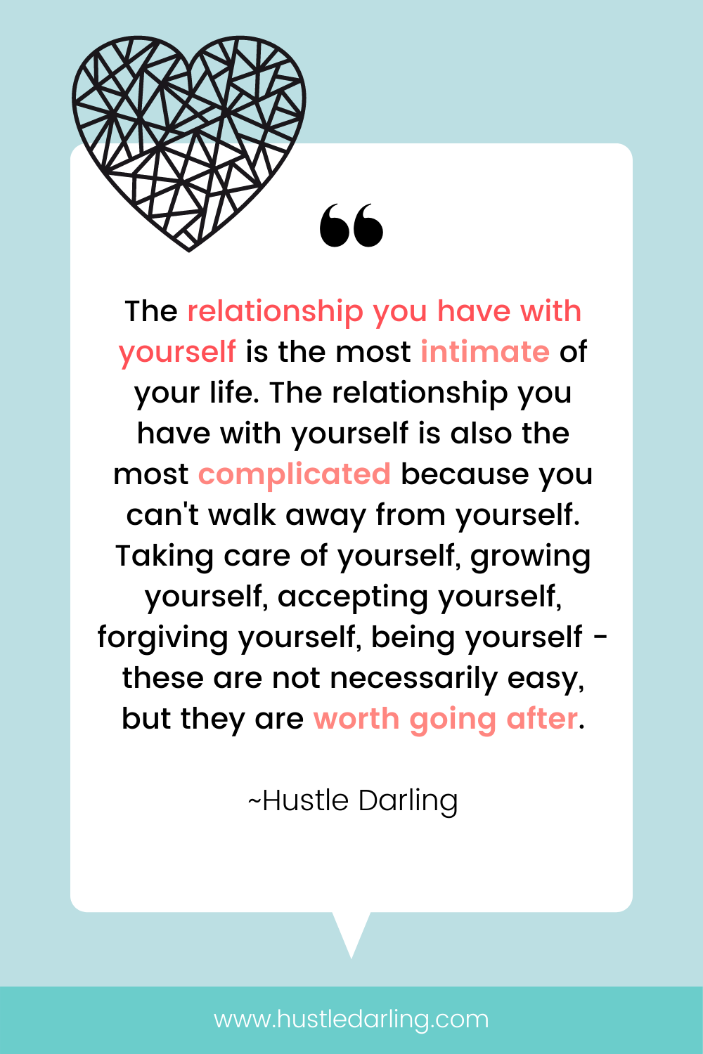 """A heart with geometric lines in the top corner of the image. On a light blue background is a white speech bubble with a large quotation mark at the top. Text underneath reads """"The relationship you have with yourself is the most intimate of your life. The relationship you have with yourself also is the most complicated because you can't walk away from yourself. Taking care of yourself, growing yourself, accepting yourself, forgiving yourself, being yourself - these are not necessarily easy, but they are worth going after. ~ Hustle Darling"""""""