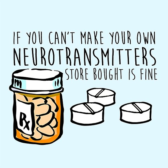 """On a blue background is an illustrated prescription pill bottle and several loose pills. In text it reads """"If you can't make your own neurotransmitters store bought is fine"""""""