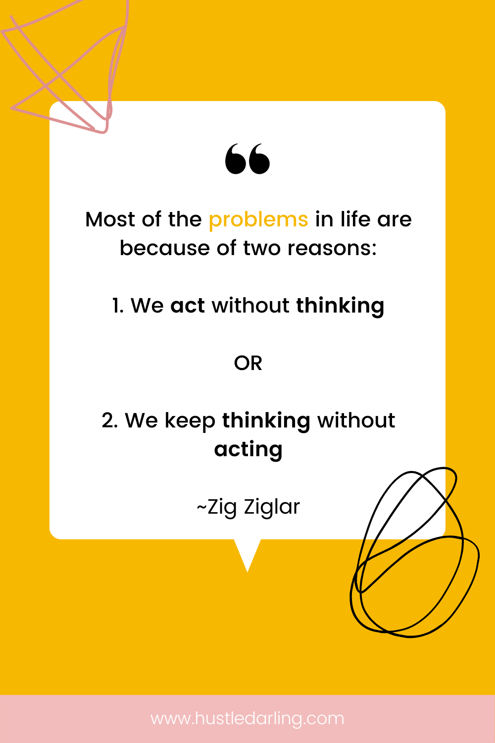 """A pink squiggly line is in the top corner of the image and a black loopy squiggle in the bottom corner. On a bright yellow background is a white speech bubble with a large quotation mark at the top. Text underneath reads """"Most of the problems in life are because of two reasons: 1. We act without thinking or 2. We keep thinking without actign ~ Zig Ziglar"""""""