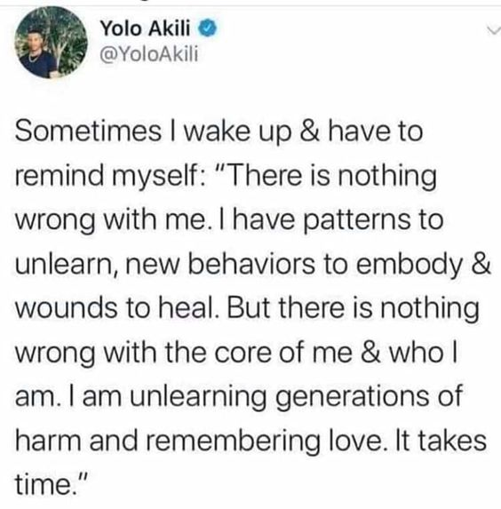 """Picture of a tweet from @YoloAkili that reads: Sometimes I wake up & have to remind myself: """"There is nothing wrong with me. I have patterns to unlearn, new behaviors to embody & wounds to heal. But there is nothing wrong with the core of me & who I am. I am unlearning generations of harm and remembering love. It takes time."""""""