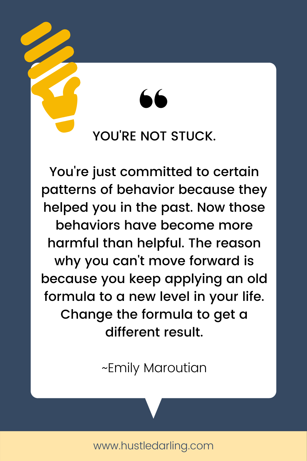 """A bright yellow lightbulb clipart is in the top corner of the image. On a dark blue background is a white speech bubble with a large quotation mark at the top. Text underneath reads """"YOU'RE NOT STUCK. You're just committed to certain patterns of behavior because they helped you in the past. Now those behaviors have become more harmful than helpful. The reason why you can't move forward is because you keep applying an old formula to a new level in your life. Change the formula to get a different result. ~ Emily Maroutian"""""""