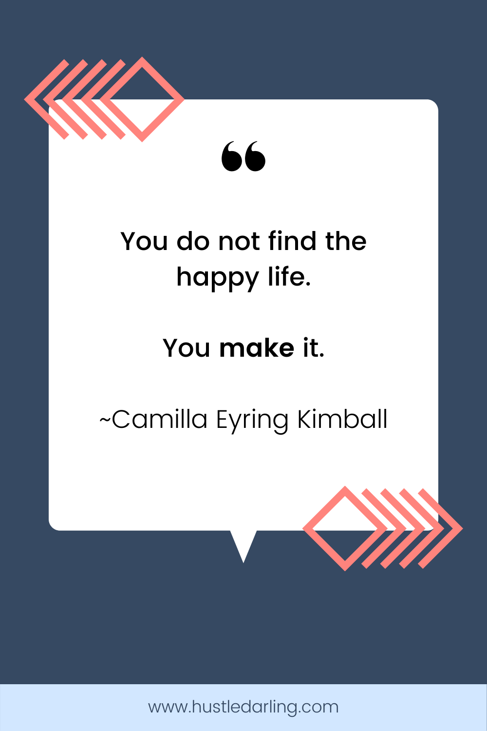 """Pink arrows and a diamond are in the top left corner and the bottom right corner of the image. On a dark blue background is a white speech bubble with a large quotation mark at the top. Text underneath reads """"You do not find the happy life. You make it. ~ Camilla Eyring Kimball"""""""