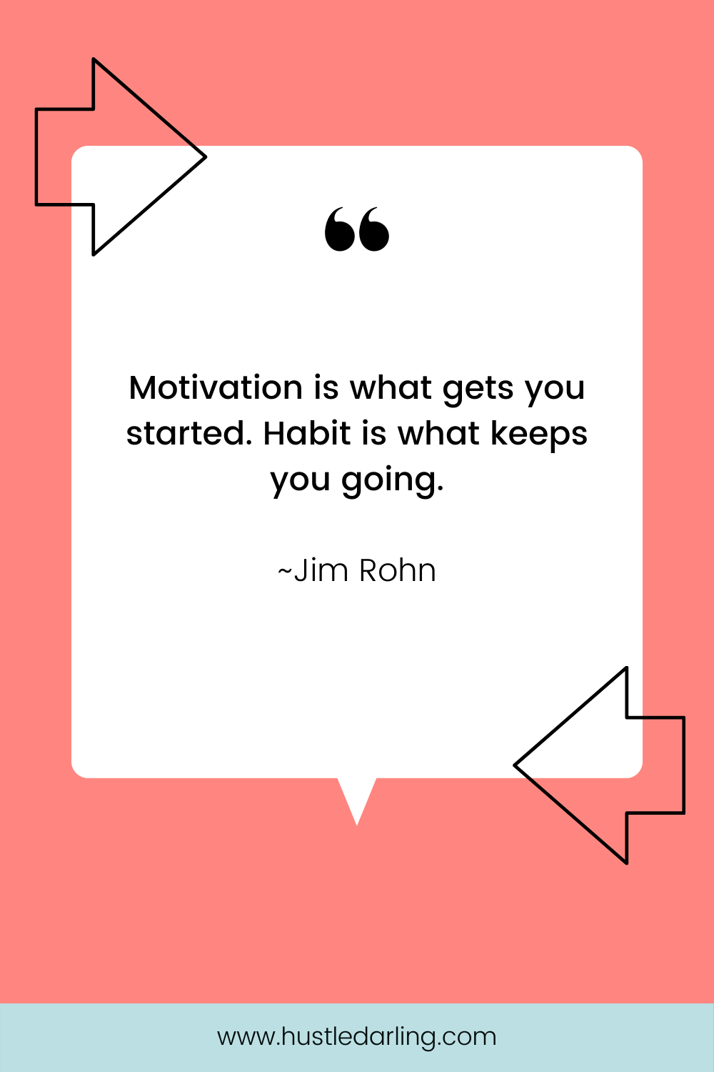 """A black, line-drawn arrow is in the top left corner and the bottom right corner of the image. On a pink background is a white speech bubble with a large quotation mark at the top. Text underneath reads """"Motivation is what gets you started. Habit is what keeps you going. ~ Jim Rohn"""""""