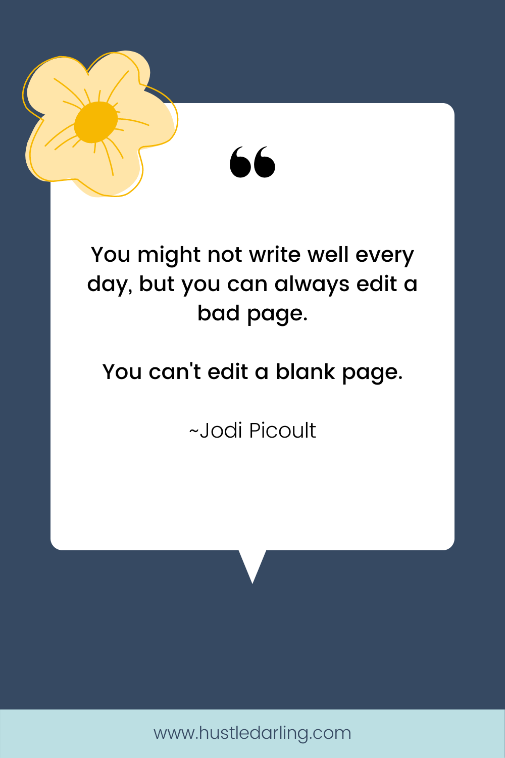 """A yellow flower is in the top left corner of the image. On a dark blue background is a white speech bubble with a large quotation mark at the top. Text underneath reads """"You might not write well every day, but you can always edit a bad page. You can't edit a blank page. ~ Jodi Picoult"""""""