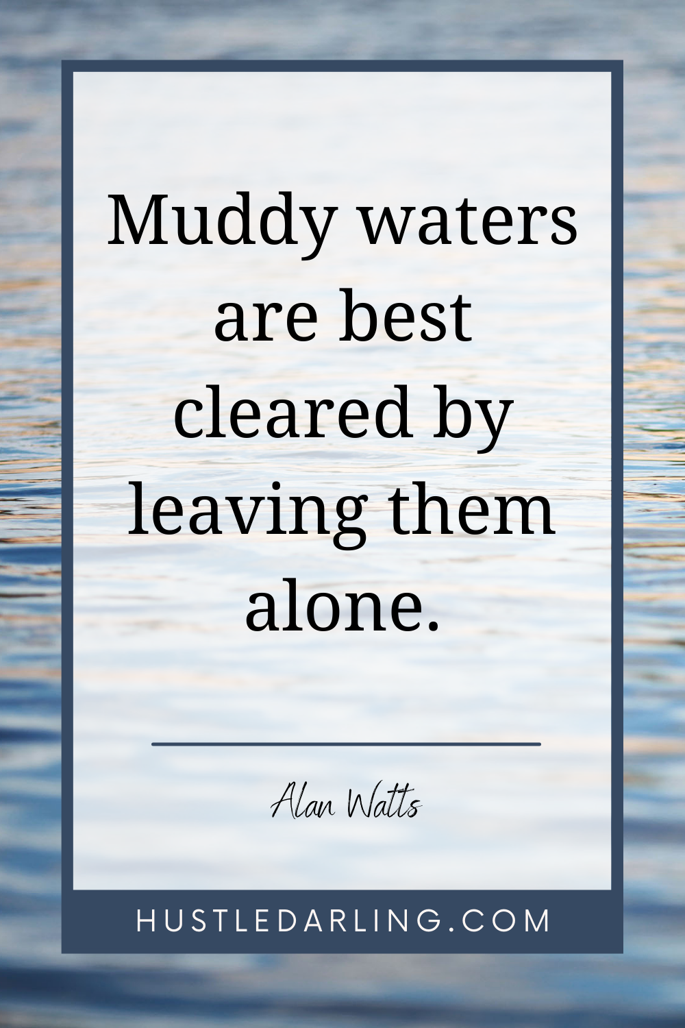 """""""Muddy waters are best cleared by leaving them alone."""" Alan Watts The background image is of rippling water"""