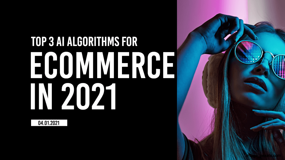 Top 3 AI algorithms for eCommerce in 2021