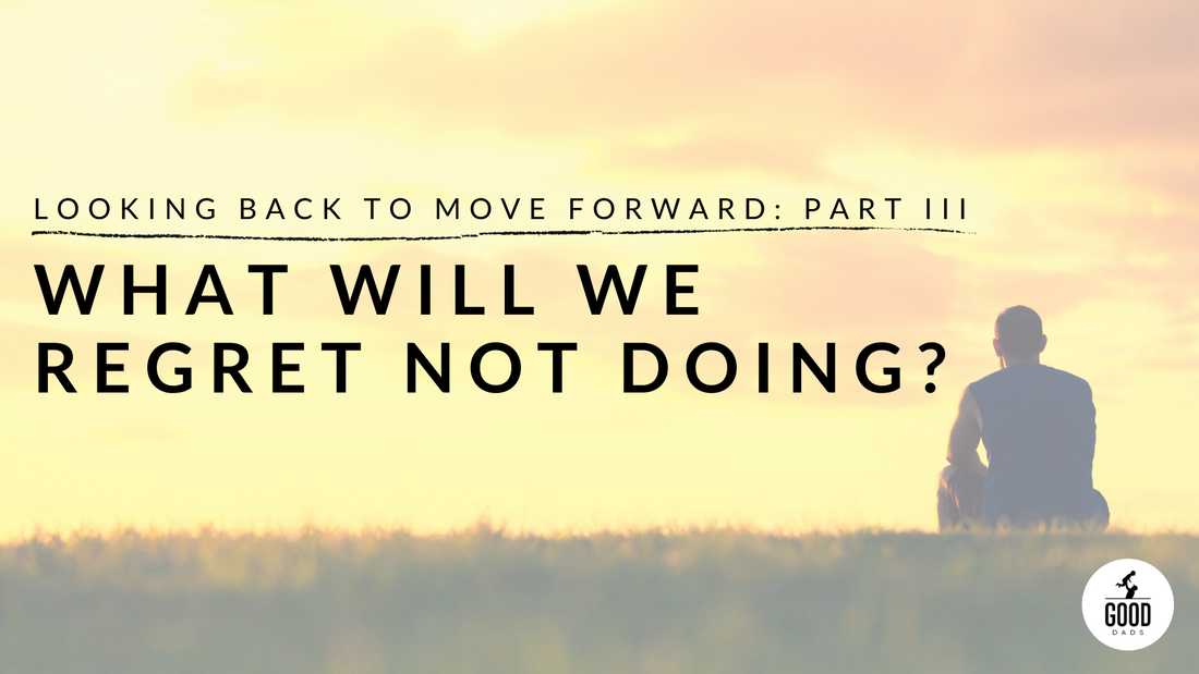 LOOKING BACK TO MOVE FORWARD: PART III – WHAT WILL WE REGRET NOT DOING?