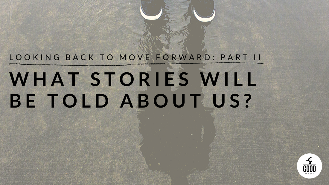 LOOKING BACK TO LOOK FORWARD: PART II — WHAT STORIES WILL BE TOLD ABOUT US?