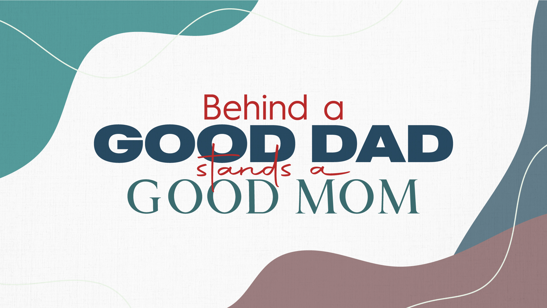 BEHIND A GOOD DAD STANDS A GOOD MOM!