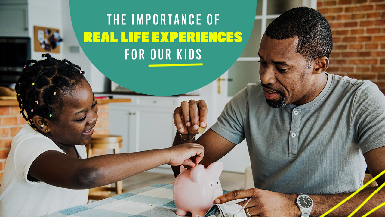 THE IMPORTANCE OF REAL-LIFE EXPERIENCES FOR OUR KIDS