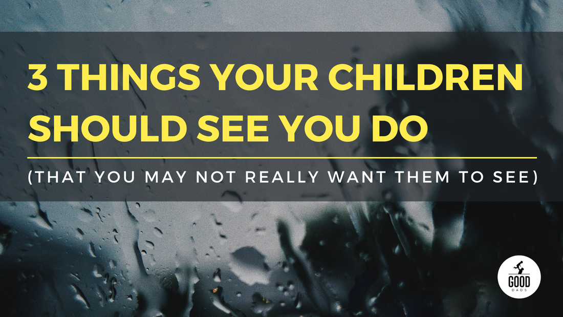 3 THINGS YOUR CHILDREN SHOULD SEE YOU DO (THAT YOU MAY NOT REALLY WANT THEM TO SEE)
