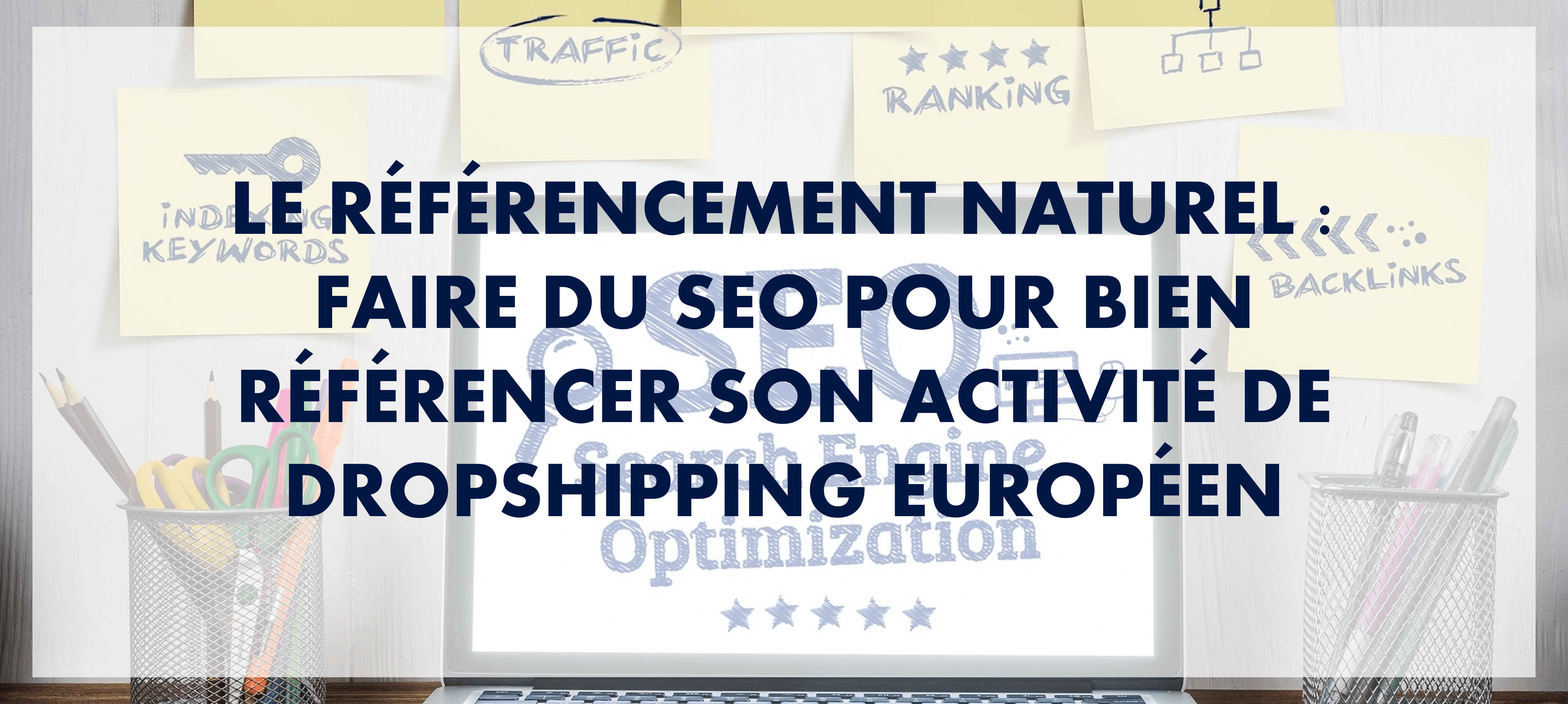 Le référencement naturel : faire du SEO pour bien référencer son activité de dropshipping européen