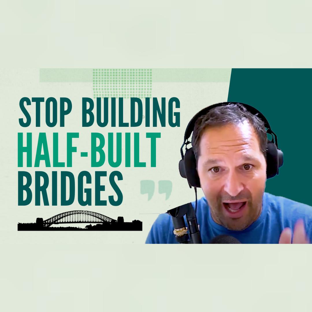 How to Stop Building Half-Built Bridges