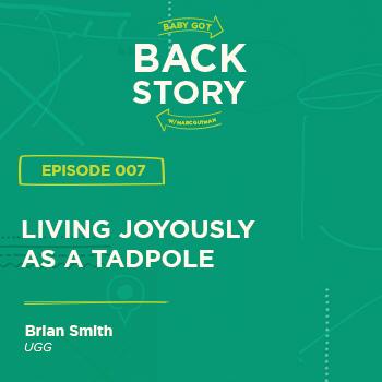 BGBS 007: Brian Smith | UGG | Living Joyously As a Tadpole